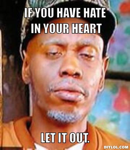 If you have hate in your heart, let it out.